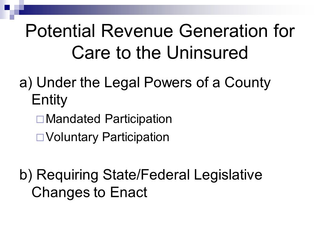 Potential Revenue Generation for Care to the Uninsured a) Under the Legal Powers of a County Entity  Mandated Participation  Voluntary Participation b) Requiring State/Federal Legislative Changes to Enact