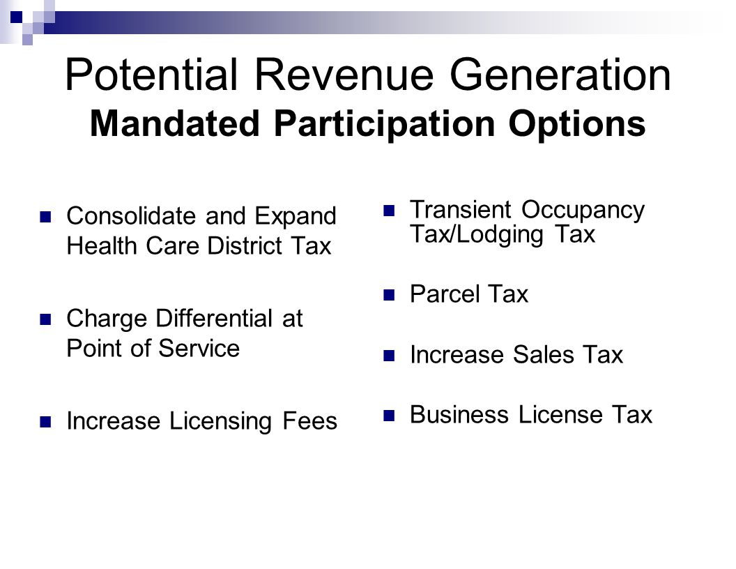 Potential Revenue Generation Mandated Participation Options Consolidate and Expand Health Care District Tax Charge Differential at Point of Service Increase Licensing Fees Transient Occupancy Tax/Lodging Tax Parcel Tax Increase Sales Tax Business License Tax