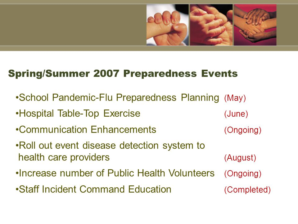 Spring/Summer 2007 Preparedness Events School Pandemic-Flu Preparedness Planning (May) Hospital Table-Top Exercise (June) Communication Enhancements (Ongoing) Roll out event disease detection system to health care providers (August) Increase number of Public Health Volunteers (Ongoing) Staff Incident Command Education (Completed)