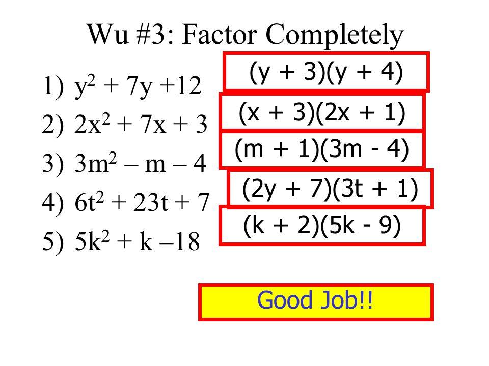 Wu #3: Factor Completely 1)y 2 + 7y +12 2)2x 2 + 7x + 3 3)3m 2 – m – 4 4)6t 2 + 23t + 7 5)5k 2 + k –18 (y + 3)(y + 4) (x + 3)(2x + 1) (m + 1)(3m - 4)