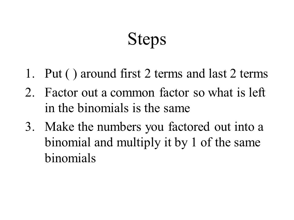 Steps 1.Put ( ) around first 2 terms and last 2 terms 2.Factor out a common factor so what is left in the binomials is the same 3.Make the numbers you factored out into a binomial and multiply it by 1 of the same binomials