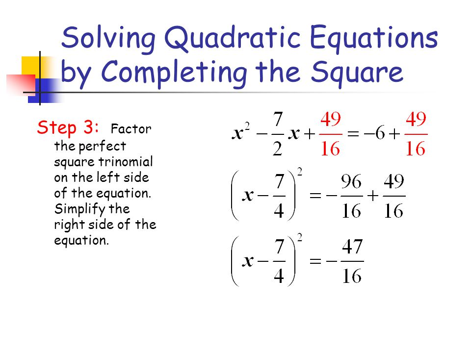 Solving Quadratic Equations by Completing the Square Step 3: Factor the perfect square trinomial on the left side of the equation. Simplify the right