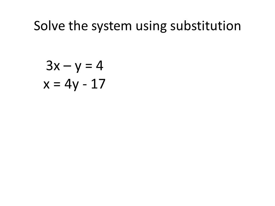 Solving a system of equations by SUBSTITUTION Step 1:..