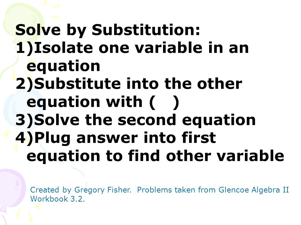 Solve by Substitution: 1)Isolate one variable in an equation 2)Substitute into the other equation with ( ) 3)Solve the second equation 4)Plug answer i