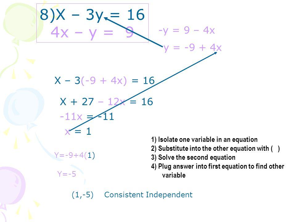 8)X – 3y = 16 4x – y = 9 -y = 9 – 4x y = -9 + 4x X – 3(-9 + 4x) = 16 X + 27 – 12x = 16 -11x = -11 x = 1 Y=-9+4(1) Y=-5 (1,-5) Consistent Independent 1