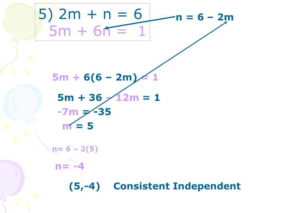 5) 2m + n = 6 5m + 6n = 1 n = 6 – 2m 5m + 6(6 – 2m) = 1 5m + 36 – 12m = 1 -7m = -35 m = 5 n= 6 – 2(5) n= -4 (5,-4) Consistent Independent