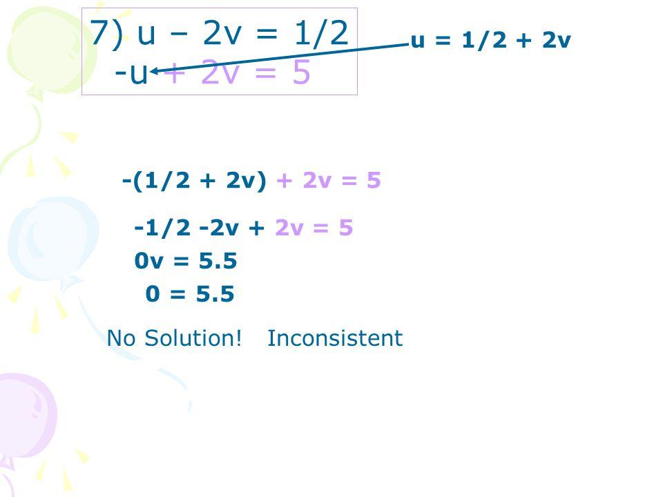 7) u – 2v = 1/2 -u + 2v = 5 u = 1/2 + 2v -(1/2 + 2v) + 2v = 5 -1/2 -2v + 2v = 5 0v = 5.5 0 = 5.5 No Solution! Inconsistent