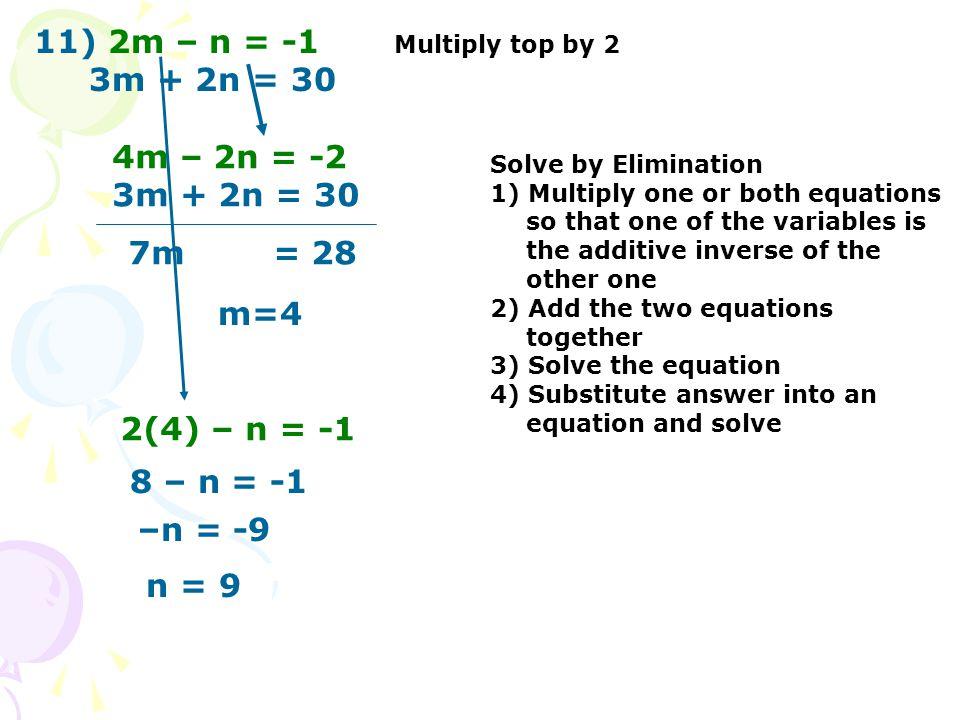 11) 2m – n = -1 3m + 2n = 30 Multiply top by 2 4m – 2n = -2 3m + 2n = 30 7m = 28 m=4 2(4) – n = -1 8 – n = -1 –n = -9 n = 9 Solve by Elimination 1) Mu