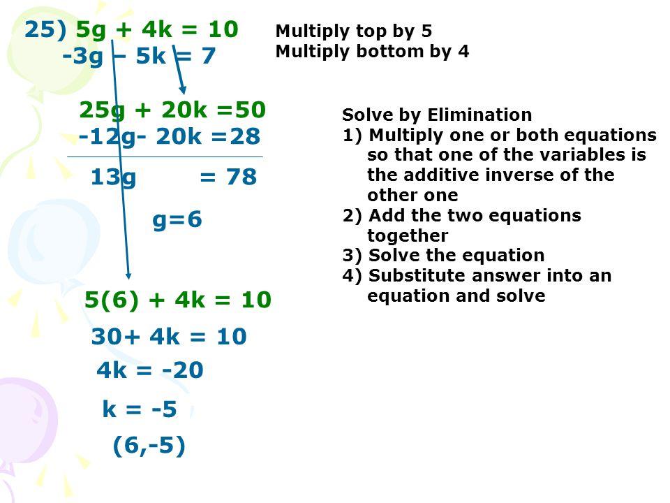 25) 5g + 4k = 10 -3g – 5k = 7 Multiply top by 5 Multiply bottom by 4 25g + 20k =50 -12g- 20k =28 13g = 78 g=6 5(6) + 4k = 10 30+ 4k = 10 4k = -20 k =