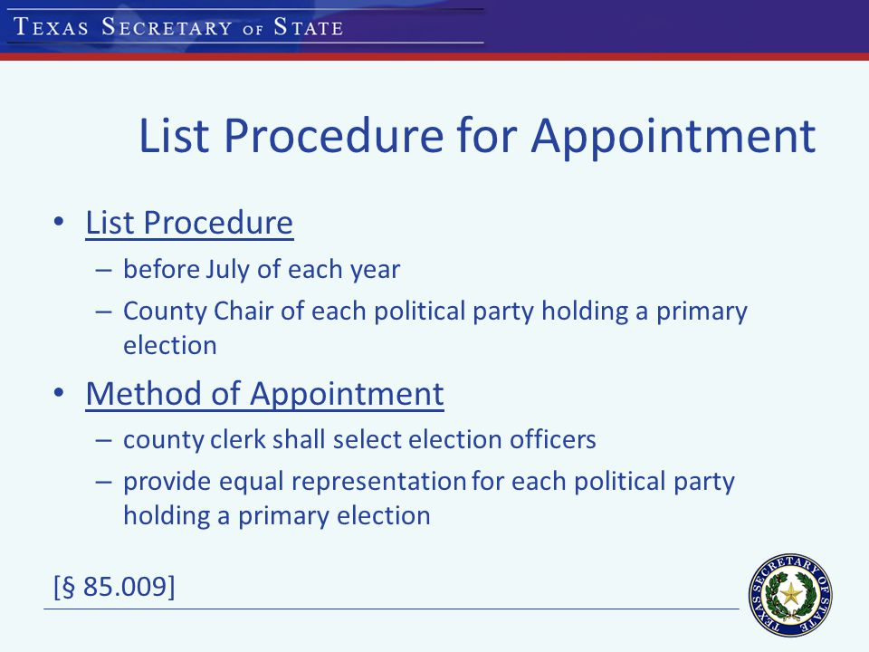 List Procedure for Appointment List Procedure – before July of each year – County Chair of each political party holding a primary election Method of Appointment – county clerk shall select election officers – provide equal representation for each political party holding a primary election [§ ]