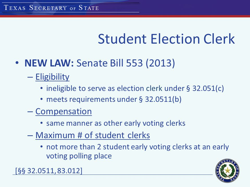 Student Election Clerk NEW LAW: Senate Bill 553 (2013) – Eligibility ineligible to serve as election clerk under § (c) meets requirements under § (b) – Compensation same manner as other early voting clerks – Maximum # of student clerks not more than 2 student early voting clerks at an early voting polling place [§§ , ]