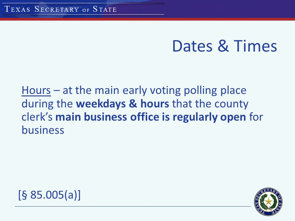 Dates & Times Hours – at the main early voting polling place during the weekdays & hours that the county clerk's main business office is regularly open for business [§ (a)]