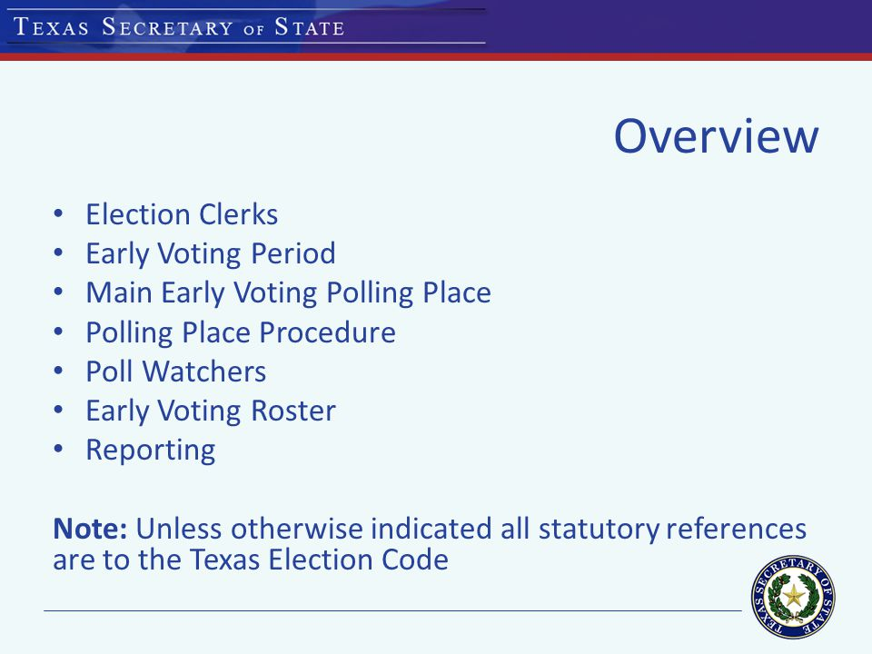 Overview Election Clerks Early Voting Period Main Early Voting Polling Place Polling Place Procedure Poll Watchers Early Voting Roster Reporting Note: Unless otherwise indicated all statutory references are to the Texas Election Code