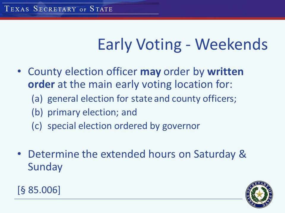 Early Voting - Weekends County election officer may order by written order at the main early voting location for: (a)general election for state and county officers; (b)primary election; and (c)special election ordered by governor Determine the extended hours on Saturday & Sunday [§ ]