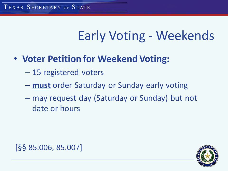 Early Voting - Weekends Voter Petition for Weekend Voting: – 15 registered voters – must order Saturday or Sunday early voting – may request day (Saturday or Sunday) but not date or hours [§ § , ]