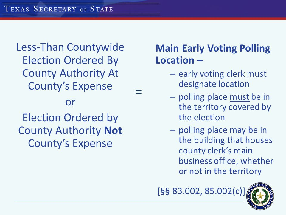 Less-Than Countywide Election Ordered By County Authority At County's Expense or Election Ordered by County Authority Not County's Expense Main Early Voting Polling Location – – early voting clerk must designate location – polling place must be in the territory covered by the election – polling place may be in the building that houses county clerk's main business office, whether or not in the territory [§§ , (c)] =