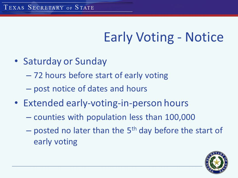 Early Voting - Notice Saturday or Sunday – 72 hours before start of early voting – post notice of dates and hours Extended early-voting-in-person hours – counties with population less than 100,000 – posted no later than the 5 th day before the start of early voting