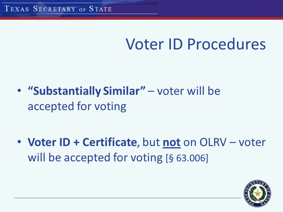 Voter ID Procedures Substantially Similar – voter will be accepted for voting Voter ID + Certificate, but not on OLRV – voter will be accepted for voting [§ ]
