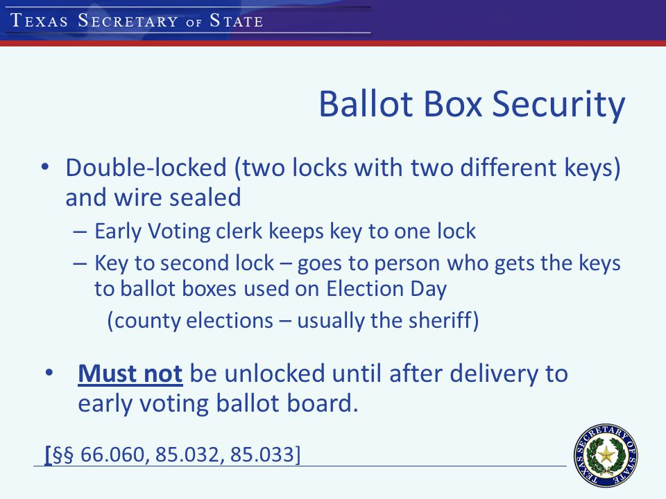 Ballot Box Security Double-locked (two locks with two different keys) and wire sealed – Early Voting clerk keeps key to one lock – Key to second lock – goes to person who gets the keys to ballot boxes used on Election Day (county elections – usually the sheriff) Must not be unlocked until after delivery to early voting ballot board.