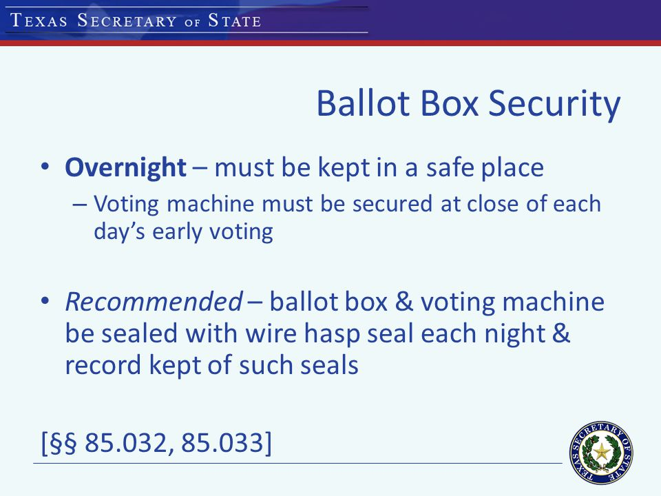 Ballot Box Security Overnight – must be kept in a safe place – Voting machine must be secured at close of each day's early voting Recommended – ballot box & voting machine be sealed with wire hasp seal each night & record kept of such seals [§§ , ]