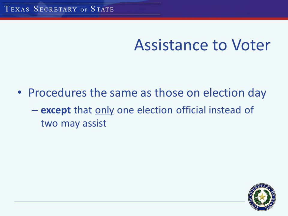 Assistance to Voter Procedures the same as those on election day – except that only one election official instead of two may assist