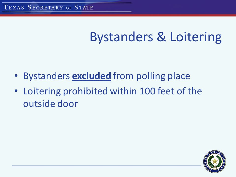 Bystanders & Loitering Bystanders excluded from polling place Loitering prohibited within 100 feet of the outside door