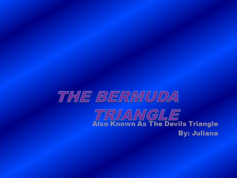 Also Known As The Devils Triangle By: Juliana
