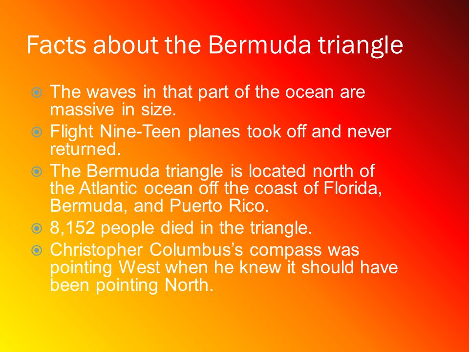 The Bermuda triangle is located north of the atlantic ocean and off the coast of Florida, Puerto Rico and the island of Bermuda.