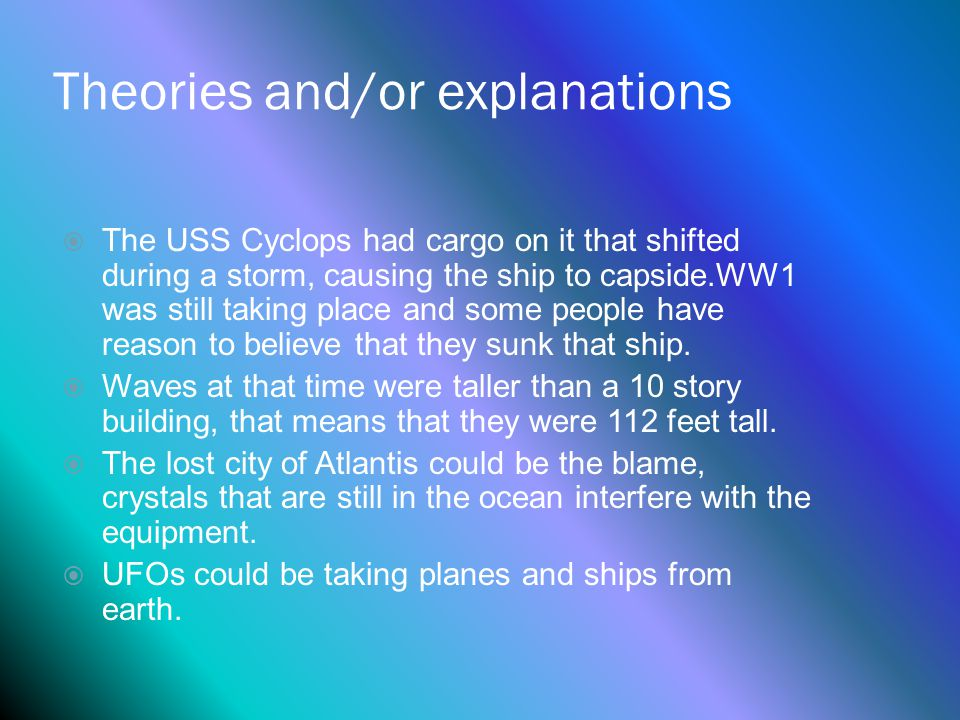 Theories and/or explanations  The USS Cyclops had cargo on it that shifted during a storm, causing the ship to capside.WW1 was still taking place and