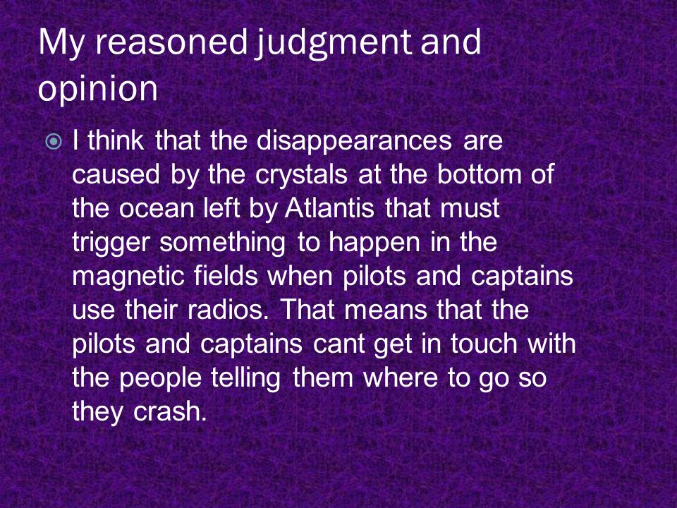 My reasoned judgment and opinion  I think that the disappearances are caused by the crystals at the bottom of the ocean left by Atlantis that must tr
