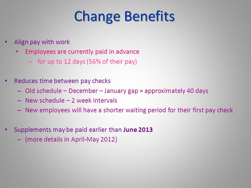 Align pay with work Employees are currently paid in advance – for up to 12 days (56% of their pay) Reduces time between pay checks – Old schedule – December – January gap = approximately 40 days – New schedule – 2 week intervals – New employees will have a shorter waiting period for their first pay check Supplements may be paid earlier than June 2013 – (more details in April-May 2012) Change Benefits