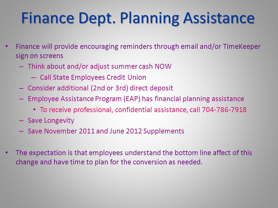 Finance will provide encouraging reminders through email and/or TimeKeeper sign on screens – Think about and/or adjust summer cash NOW – Call State Employees Credit Union – Consider additional (2nd or 3rd) direct deposit – Employee Assistance Program (EAP) has financial planning assistance To receive professional, confidential assistance, call 704-786-7918 – Save Longevity – Save November 2011 and June 2012 Supplements The expectation is that employees understand the bottom line affect of this change and have time to plan for the conversion as needed.