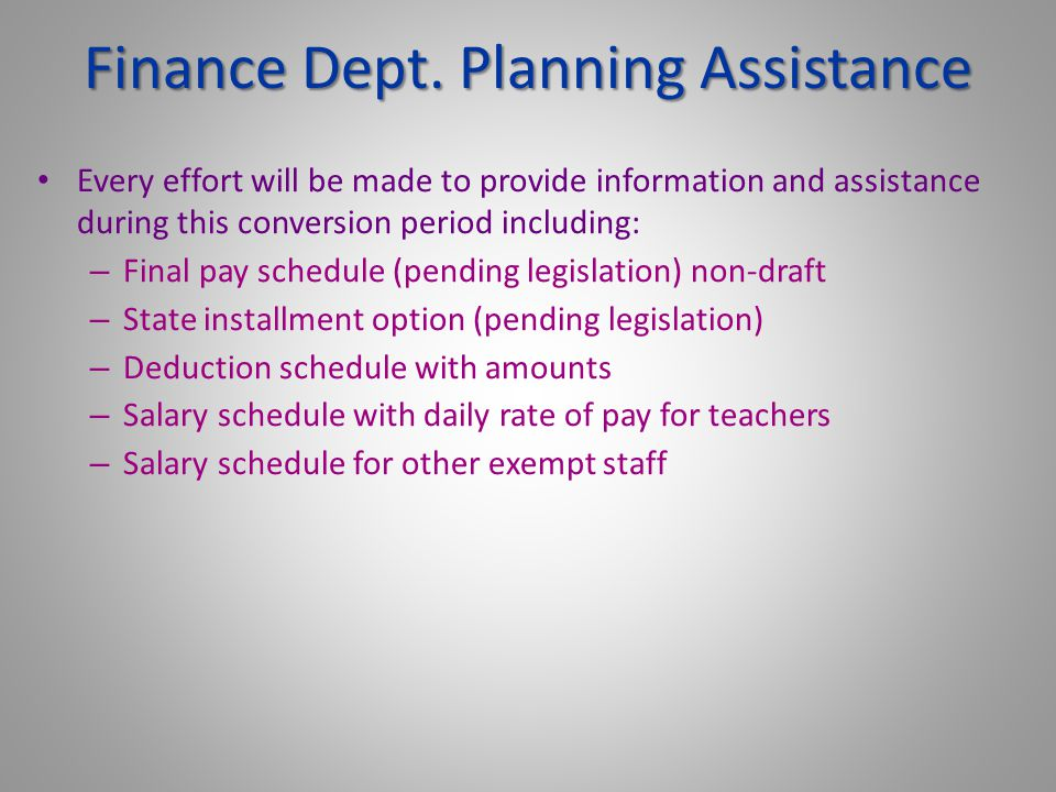 Every effort will be made to provide information and assistance during this conversion period including: – Final pay schedule (pending legislation) non-draft – State installment option (pending legislation) – Deduction schedule with amounts – Salary schedule with daily rate of pay for teachers – Salary schedule for other exempt staff Finance Dept.