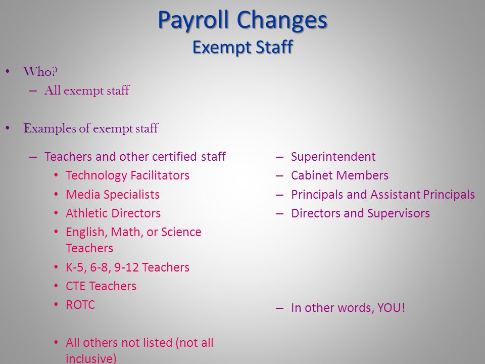 Payroll Changes Exempt Staff – Teachers and other certified staff Technology Facilitators Media Specialists Athletic Directors English, Math, or Science Teachers K-5, 6-8, 9-12 Teachers CTE Teachers ROTC All others not listed (not all inclusive) – Superintendent – Cabinet Members – Principals and Assistant Principals – Directors and Supervisors – In other words, YOU.