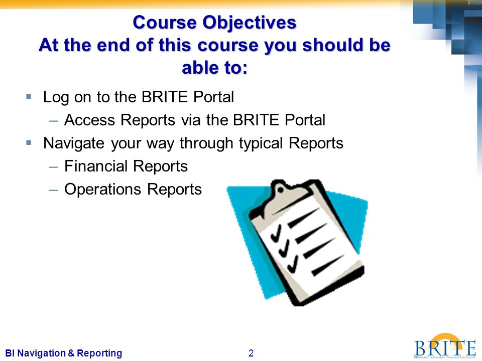 2BI Navigation & Reporting Course Objectives At the end of this course you should be able to:  Log on to the BRITE Portal –Access Reports via the BRITE Portal  Navigate your way through typical Reports –Financial Reports –Operations Reports