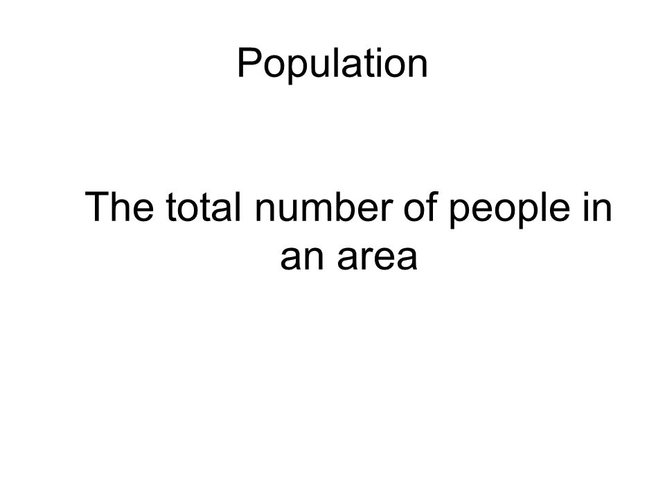 Population The total number of people in an area