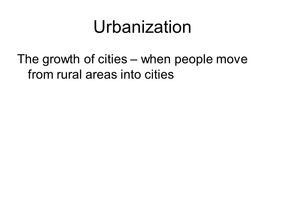 Urbanization The growth of cities – when people move from rural areas into cities