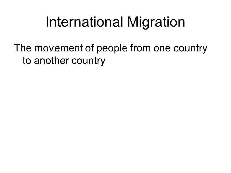 International Migration The movement of people from one country to another country