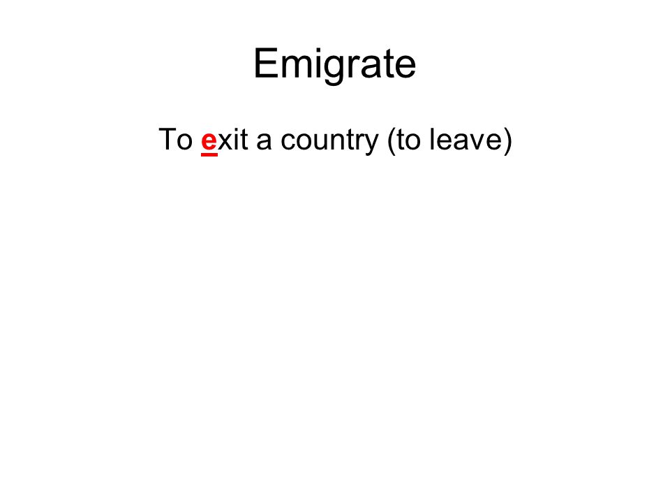 Emigrate To exit a country (to leave)