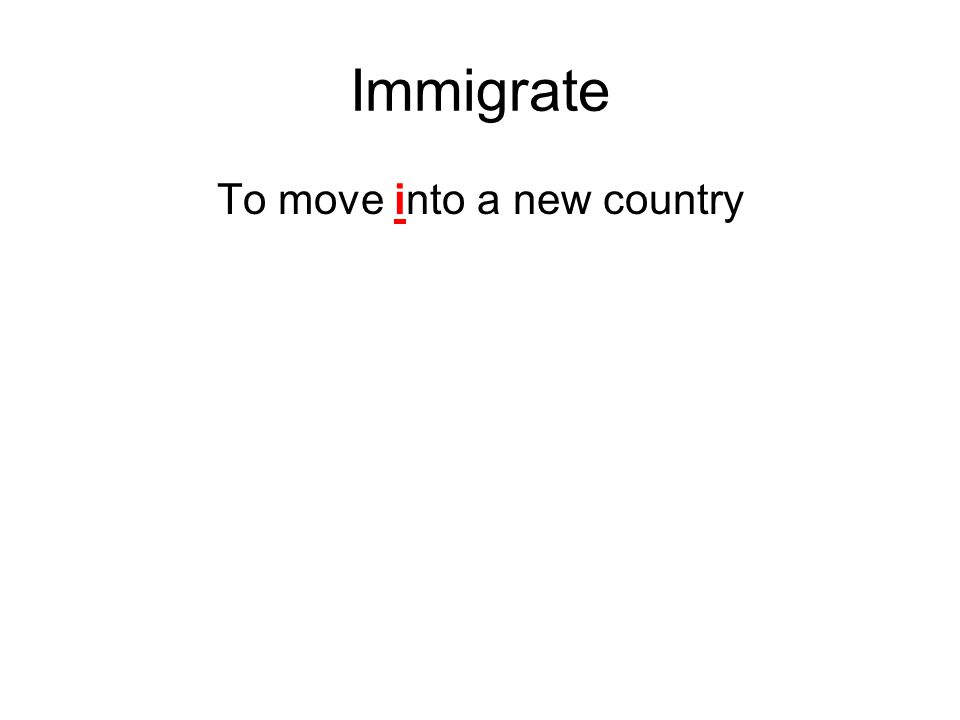 Immigrate To move into a new country