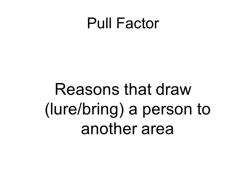 Pull Factor Reasons that draw (lure/bring) a person to another area