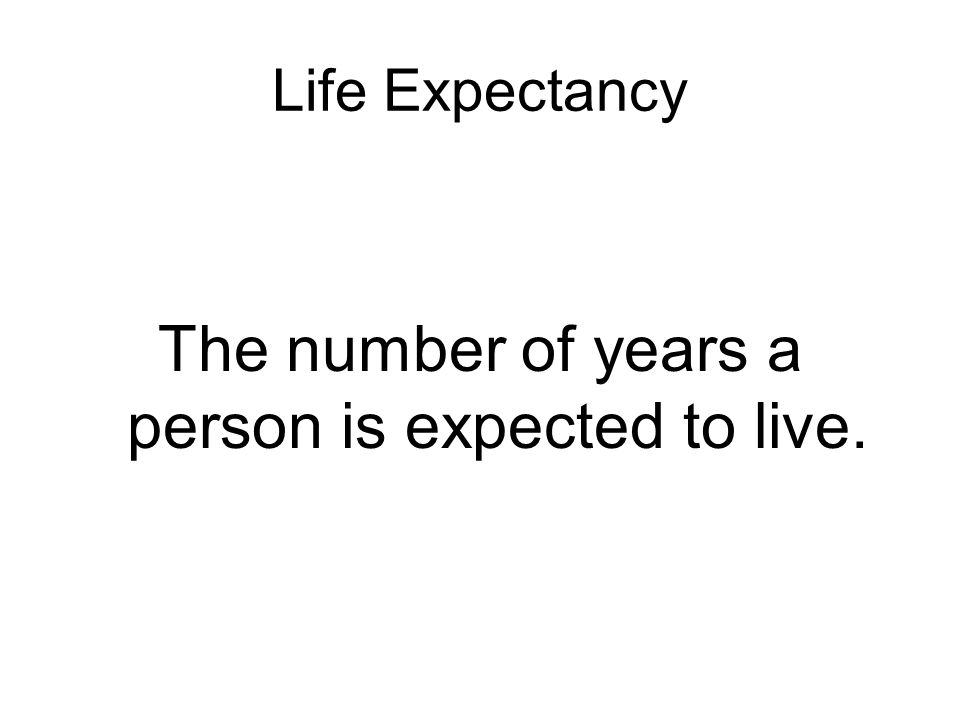 Life Expectancy The number of years a person is expected to live.