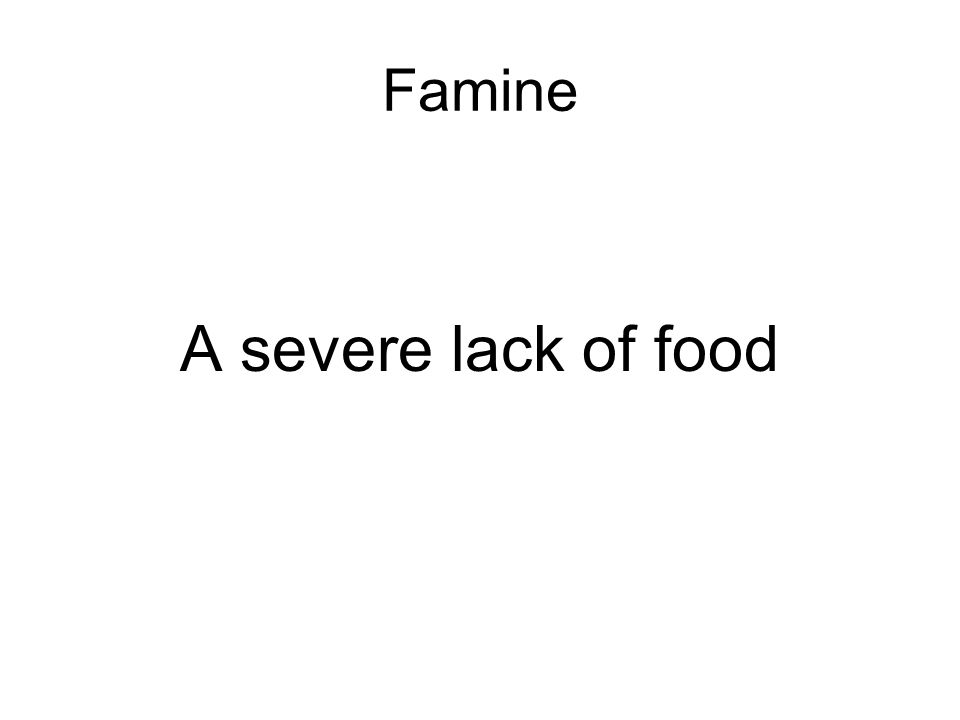 Famine A severe lack of food