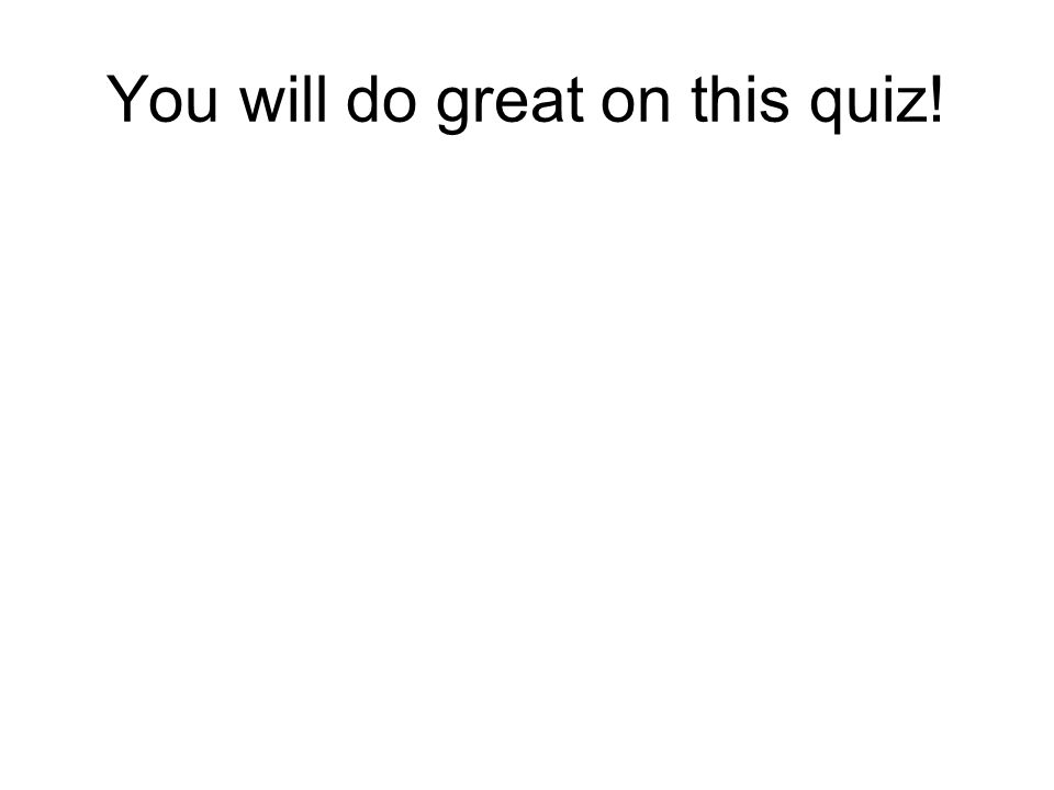 You will do great on this quiz!