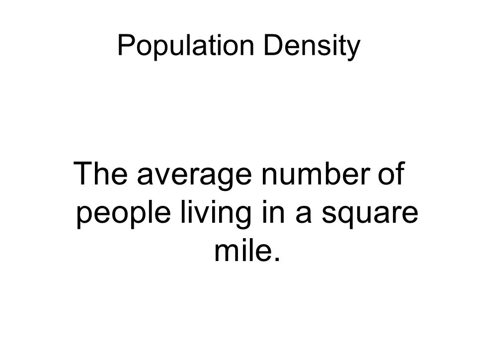 Population Density The average number of people living in a square mile.