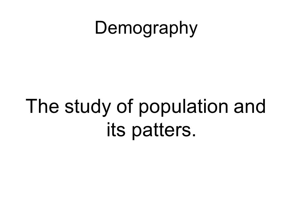 Demography The study of population and its patters.