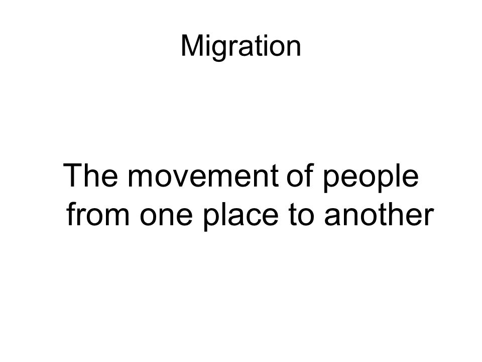 Migration The movement of people from one place to another