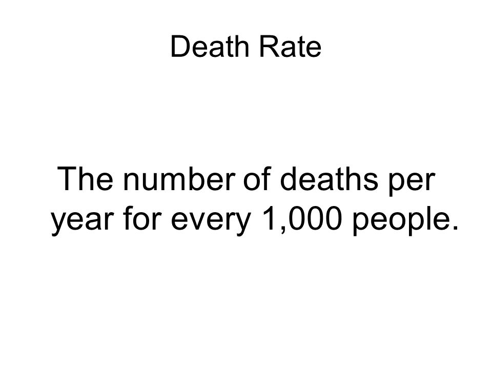 Death Rate The number of deaths per year for every 1,000 people.