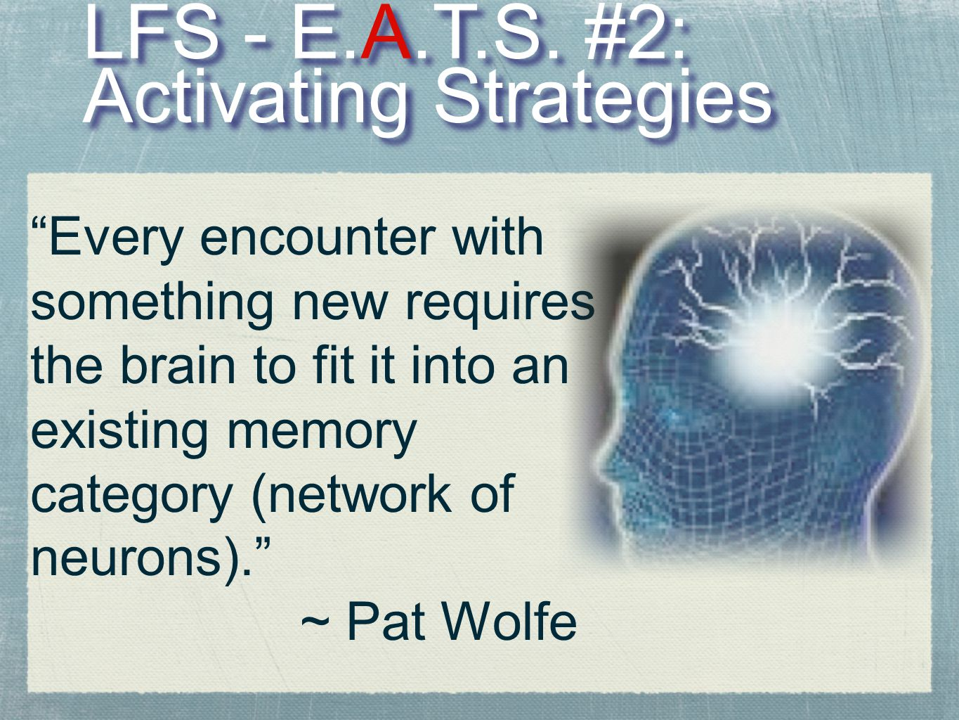"""LFS - E.A.T.S. #2: Activating Strategies """"Every encounter with something new requires the brain to fit it into an existing memory category (network of"""