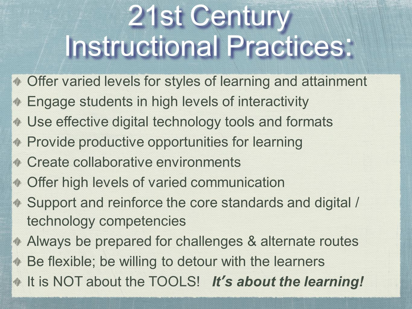 21st Century Instructional Practices : 21st Century Instructional Practices : Offer varied levels for styles of learning and attainment Engage students in high levels of interactivity Use effective digital technology tools and formats Provide productive opportunities for learning Create collaborative environments Offer high levels of varied communication Support and reinforce the core standards and digital / technology competencies Always be prepared for challenges & alternate routes Be flexible; be willing to detour with the learners It is NOT about the TOOLS.